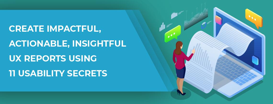 Create-Impactful-Actionable-Insightful-UX-Reports-Using-11-Usability-Secrets