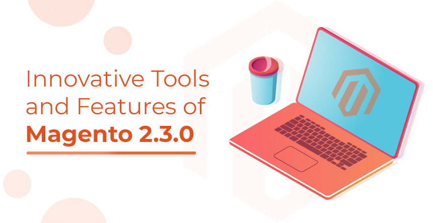 and Features of Magento 2.3.0 that Guarantees Your Business Growth